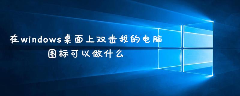 在windows桌面上雙擊我的電腦圖標可以做什么