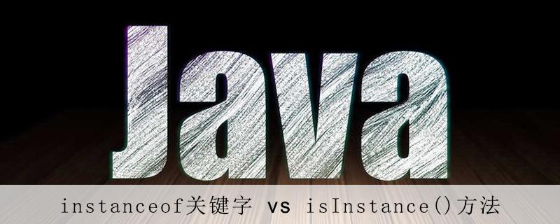 Java中instanceof关键字和isInstance()方法的区别是什么