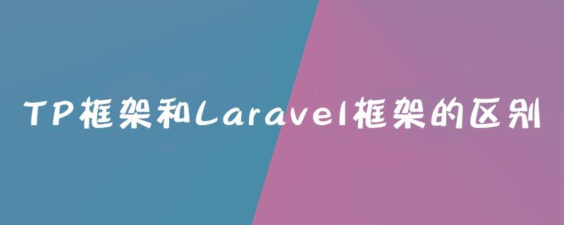 TP框架和Laravel框架的区别是什么