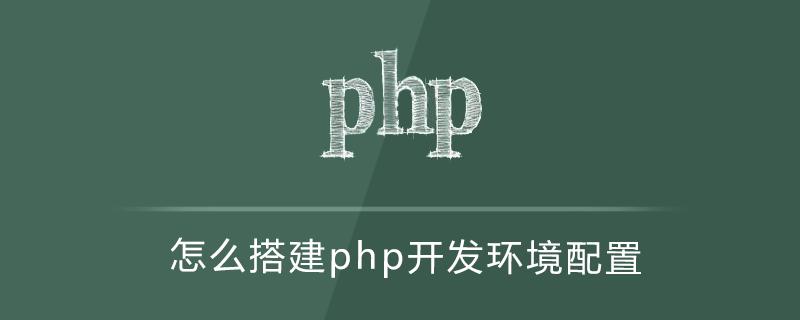 怎么搭建php开发环境配置
