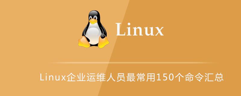Linux企業運維人員最常用150個命令匯總