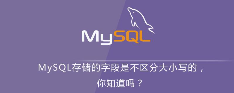 MySQL存儲的字段是不區分大小寫的,你知道嗎?