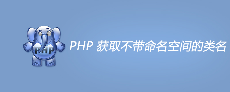 PHP 獲取不帶命名空間的類名