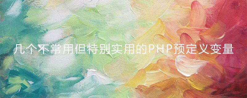 幾個不常用但特別實用的PHP預定義變量