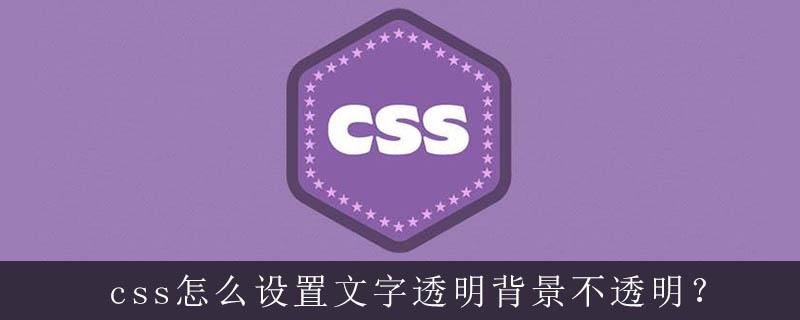 Css怎么设置文字透明背景不透明 Html中文网