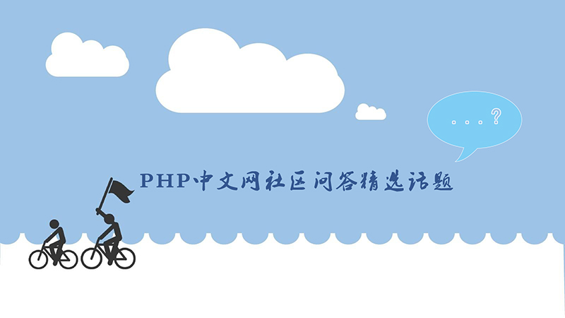 PHP中文网近期社区问答精选话题汇总