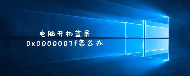 電腦開機藍屏0x0000007f怎么辦