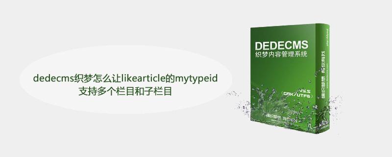 dedecms织梦怎么让likearticle的mytypeid支持多个栏目和子栏目