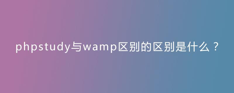 phpstudy与wamp区别的区别是什么?