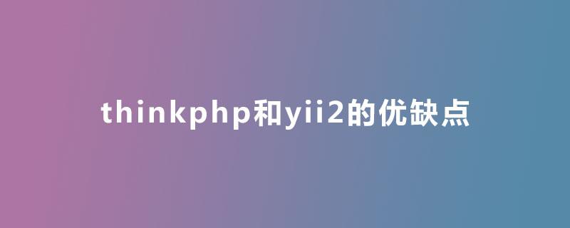 thinkphp和yii2的优缺点是什么?