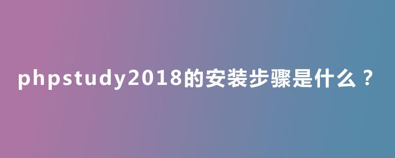 phpstudy2018的安装步骤是什么?
