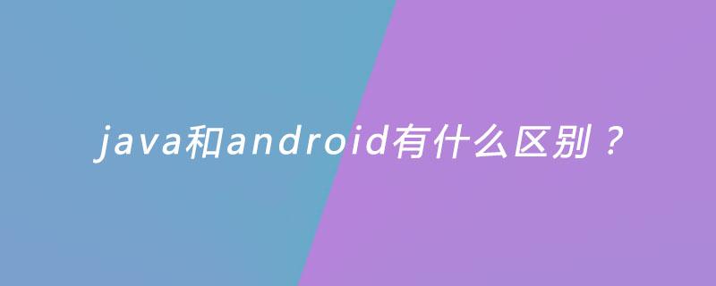 java和android有什么区别?