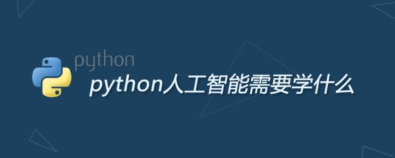 python学习_python人工智能需要学什么