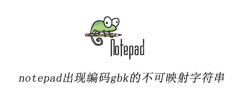 notepad++出现编码gbk的不可映射字符串