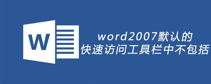 word2007默认的快速访问工具栏中不包括