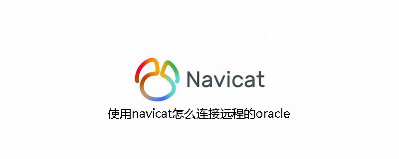 使用navicat怎么连接远程的oracle