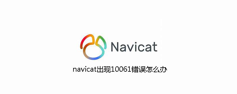 navicat出现10061错误怎么办
