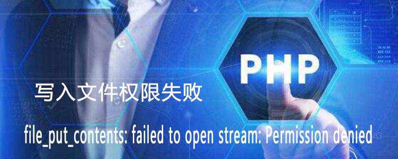 如何解决php写入文件权限失败 file_put_contents: failed to open stream: Permission denied
