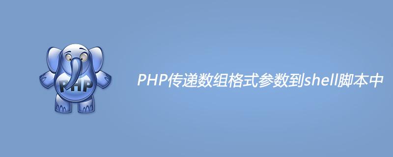 PHP傳遞數組格式參數到shell腳本中