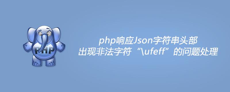 "php響應Json字符串頭部出現非法字符""\ufeff""的問題處理"