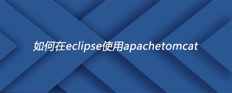 如何在eclipse使用apachetomcat