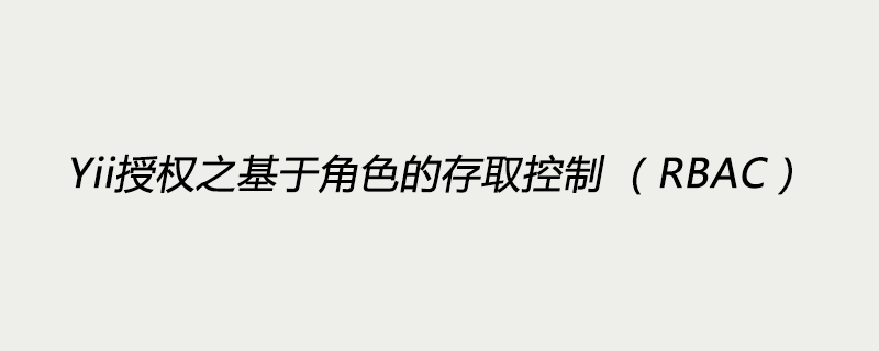 Yii授權之基于角色的存取控制 (RBAC)