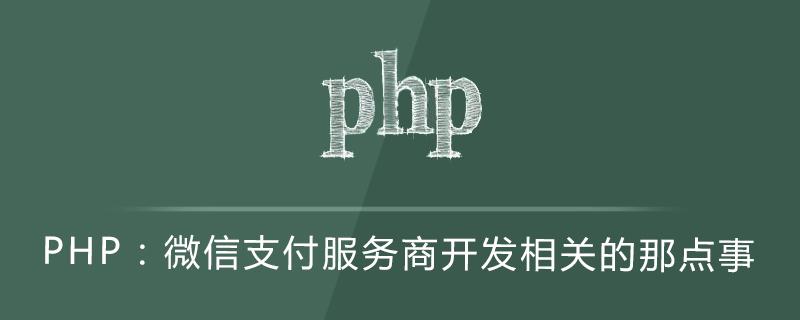 PHP:微信支付服務商開發相關的那點事