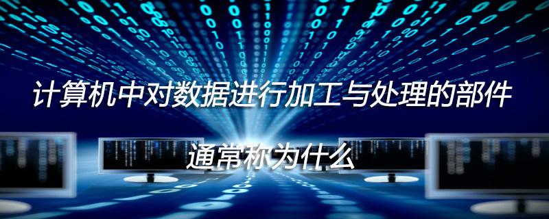 計算機中對數據進行加工與處理的部件通常稱為什么