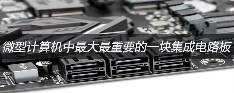 微型计算机中最大最重要的一块集成电路板是什么