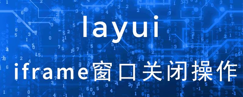 layui打开的layer的iframe窗口怎么关闭