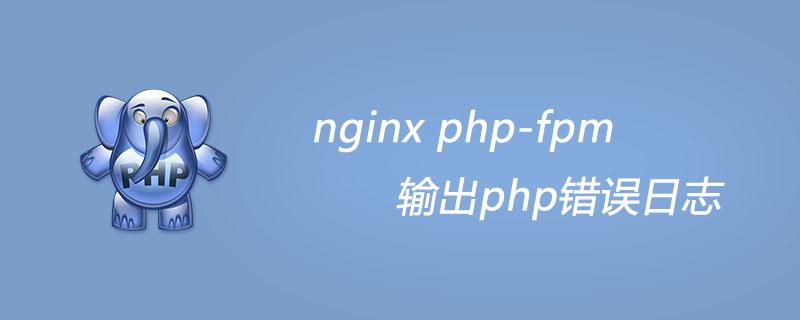 nginx php-fpm 输出php错误日志