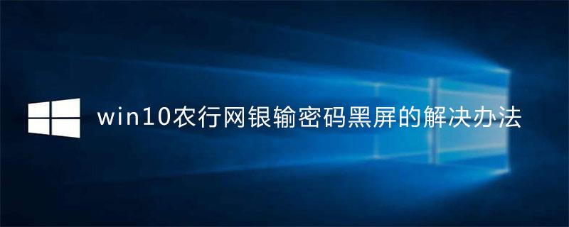 win10农行网银输密码黑屏的解决办法