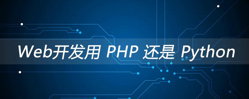 Web开发用 PHP 还是 Python