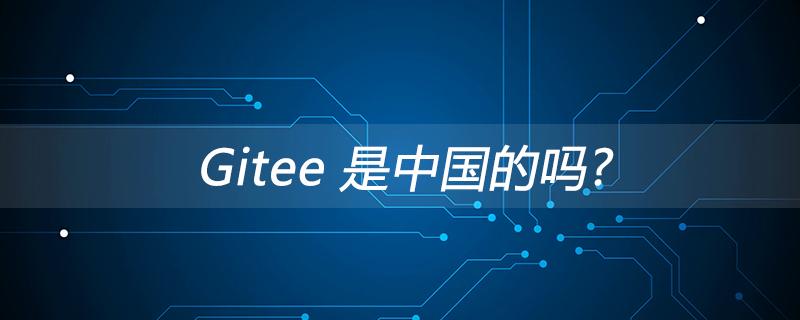 Gitee 是中国的吗?