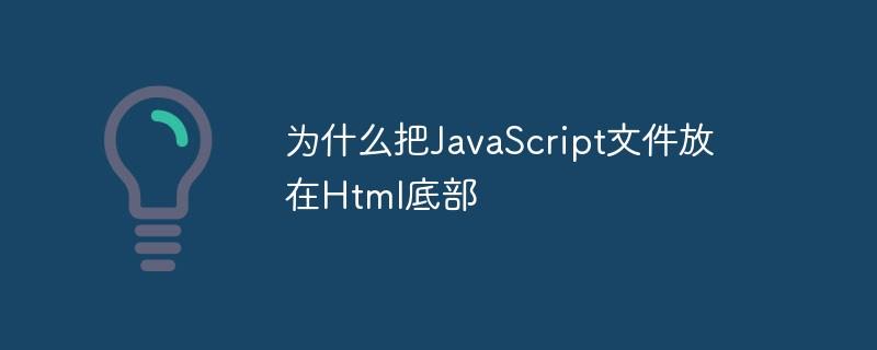 为什么把JavaScript文件放在Html底部