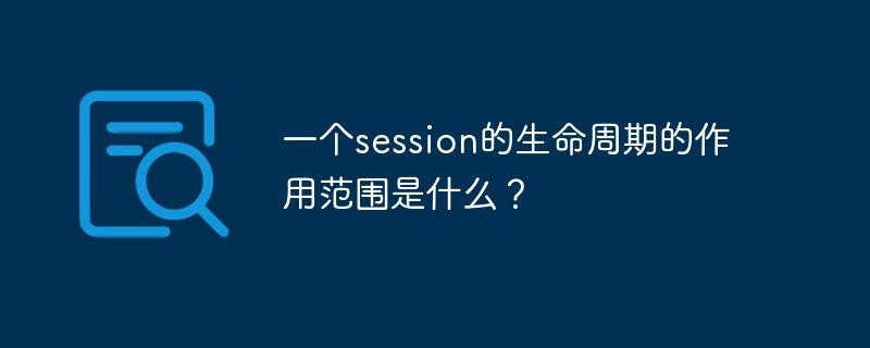 一个session的生命周期的作用局限是什么?