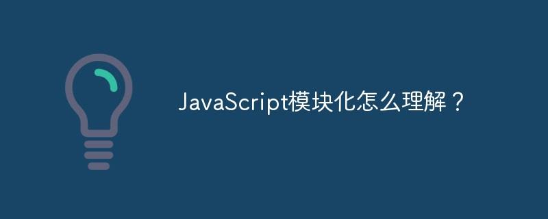 JavaScript模块化怎样明白?_WEB前端开发