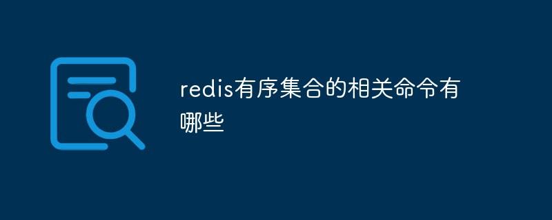redis有序集合的相关命令有哪些