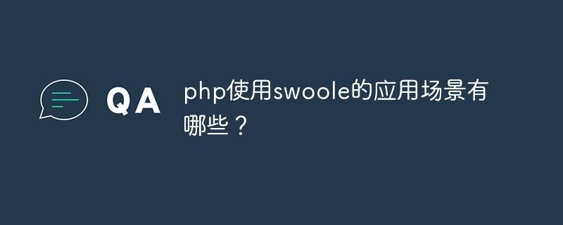 php运用swoole的运用场景有哪些?_后端开发