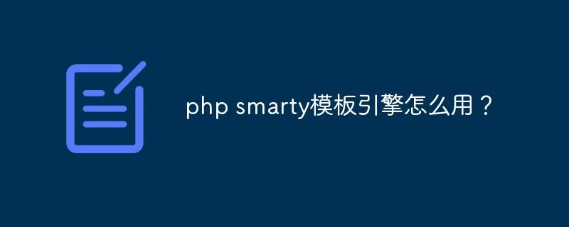 php smarty模板引擎怎样用?_后端开发