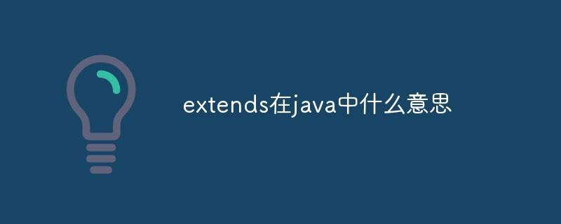 extends在java中什么意思
