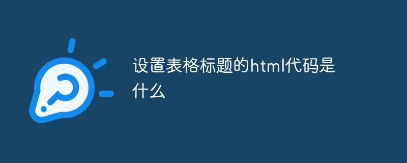 设置表格标题的html代码是什么