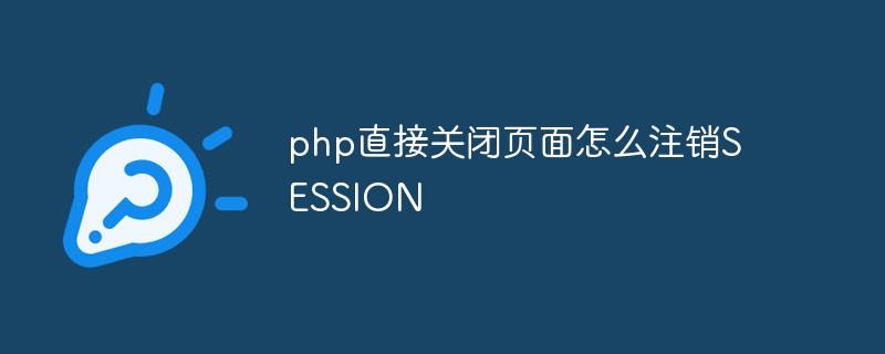 php直接关闭页面怎么注销SESSION