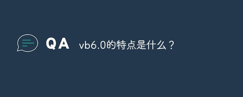 vb6.0的特点是什么?