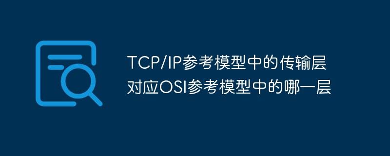 TCP/IP参考模型中的传输层对应OSI参考模型中的哪一层