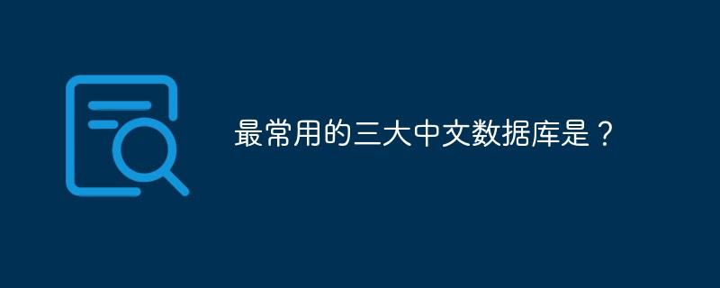 最经常使用的三大中文数据库是?