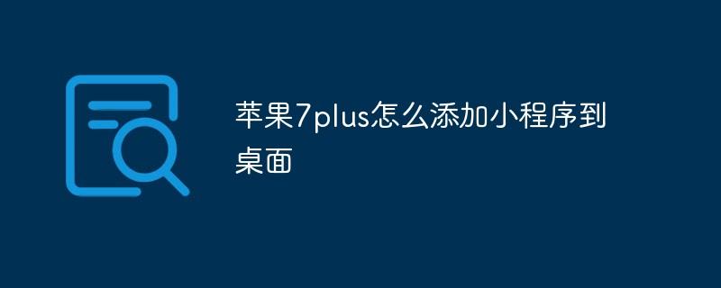 苹果7plus怎样增加小程序到桌面_微信小程序