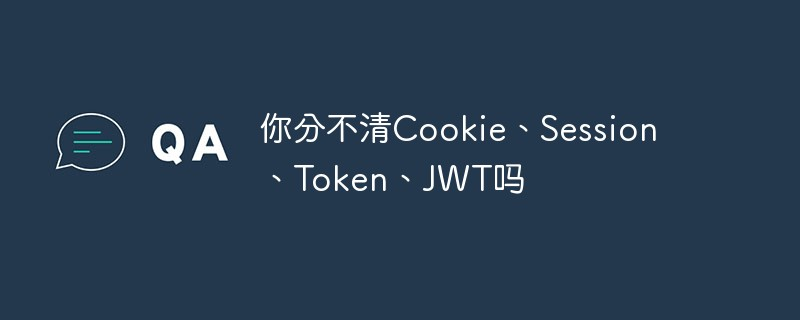你还傻傻分不清Cookie、Session、Token、JWT吗?