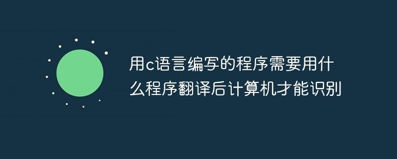 用c语言编写的程序需要用什么程序翻译后计算机才能识别