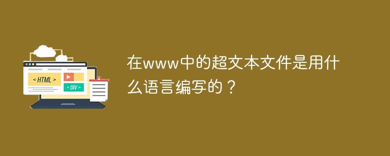 在www中的超文本文件是用什么言语编写的?_WEB前端开发